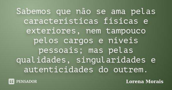 Sabemos que não se ama pelas características físicas e exteriores, nem tampouco pelos cargos e níveis pessoais; mas pelas qualidades, singularidades e autentici... Frase de Lorena Morais.