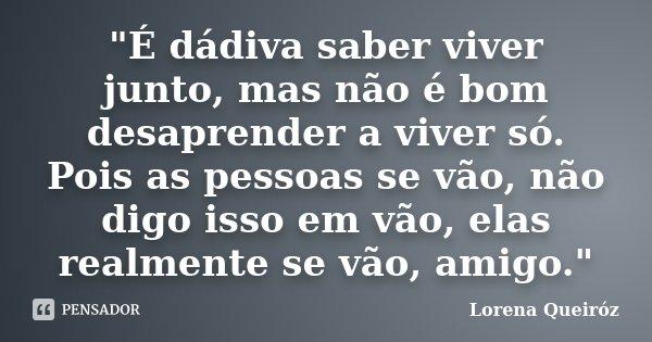 """""""É dádiva saber viver junto, mas não é bom desaprender a viver só. Pois as pessoas se vão, não digo isso em vão, elas realmente se vão, amigo.""""... Frase de Lorena Queiróz."""