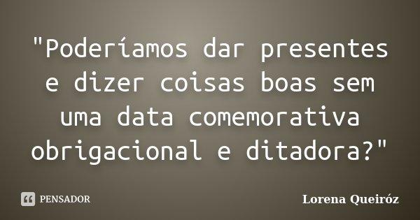 """""""Poderíamos dar presentes e dizer coisas boas sem uma data comemorativa obrigacional e ditadora?""""... Frase de Lorena Queiróz."""