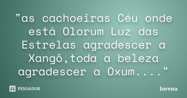 """""""as cachoeiras Céu onde está Olorum Luz das Estrelas agradescer a Xangô,toda a beleza agradescer a Oxum....""""... Frase de lorena."""