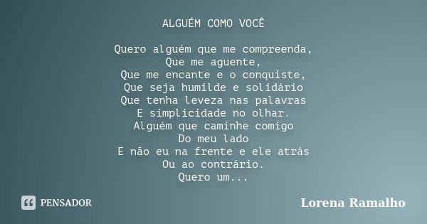 ALGUÉM COMO VOCÊ Quero alguém que me compreenda, Que me aguente, Que me encante e o conquiste, Que seja humilde e solidário Que tenha leveza nas palavras E simp... Frase de Lorena Ramalho.