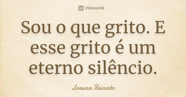 Sou o que grito. E esse grito é um eterno silêncio.... Frase de Lorena Reinato.