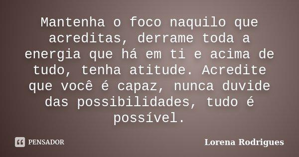 Mantenha o foco naquilo que acreditas, derrame toda a energia que há em ti e acima de tudo, tenha atitude. Acredite que você é capaz, nunca duvide das possibili... Frase de Lorena Rodrigues.