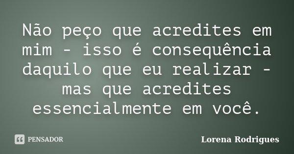 Não peço que acredites em mim - isso é consequência daquilo que eu realizar - mas que acredites essencialmente em você.... Frase de Lorena Rodrigues.