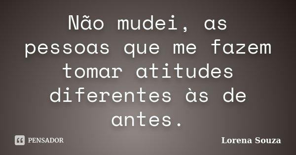 Não mudei, as pessoas que me fazem tomar atitudes diferentes às de antes.... Frase de Lorena Souza.