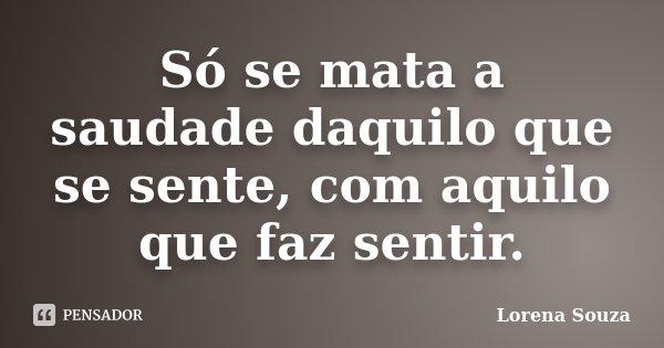 Só se mata a saudade daquilo que se sente, com aquilo que faz sentir.... Frase de Lorena Souza.