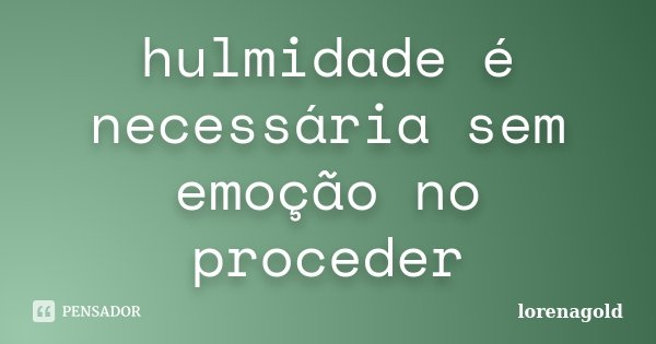 hulmidade é necessária sem emoção no proceder... Frase de lorenaGOLD.