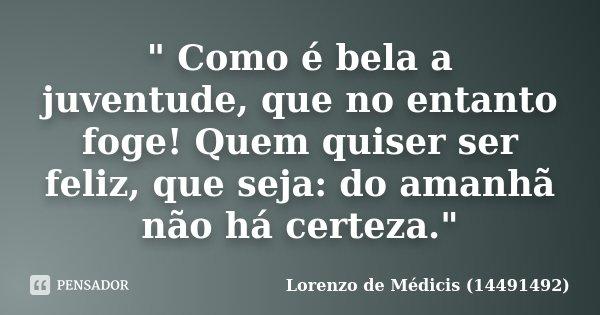 """"""" Como é bela a juventude, que no entanto foge! Quem quiser ser feliz, que seja: do amanhã não há certeza.""""... Frase de Lorenzo de Médicis (14491492)."""