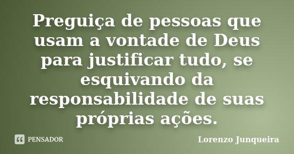 Preguiça de pessoas que usam a vontade de Deus para justificar tudo, se esquivando da responsabilidade de suas próprias ações.... Frase de Lorenzo Junqueira.