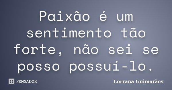 Paixão é um sentimento tão forte, não sei se posso possuí-lo.... Frase de Lorrana Guimarães.