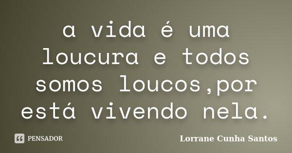 a vida é uma loucura e todos somos loucos,por está vivendo nela.... Frase de Lorrane Cunha Santos.