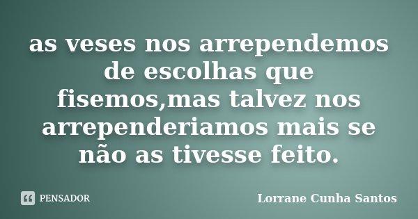 as veses nos arrependemos de escolhas que fisemos,mas talvez nos arrependeriamos mais se não as tivesse feito.... Frase de Lorrane Cunha Santos.
