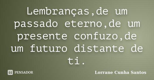 Lembranças,de um passado eterno,de um presente confuzo,de um futuro distante de ti.... Frase de Lorrane Cunha Santos.