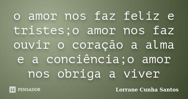 o amor nos faz feliz e tristes;o amor nos faz ouvir o coração a alma e a conciência;o amor nos obriga a viver... Frase de Lorrane Cunha Santos.