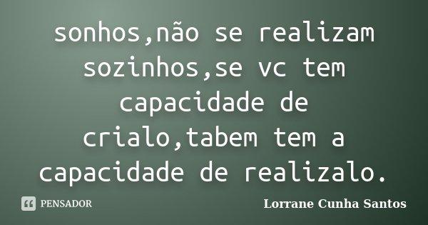 sonhos,não se realizam sozinhos,se vc tem capacidade de crialo,tabem tem a capacidade de realizalo.... Frase de Lorrane Cunha Santos.