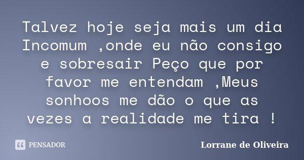 Talvez hoje seja mais um dia Incomum ,onde eu não consigo e sobresair Peço que por favor me entendam ,Meus sonhoos me dão o que as vezes a realidade me tira !... Frase de Lorrane de Oliveira.
