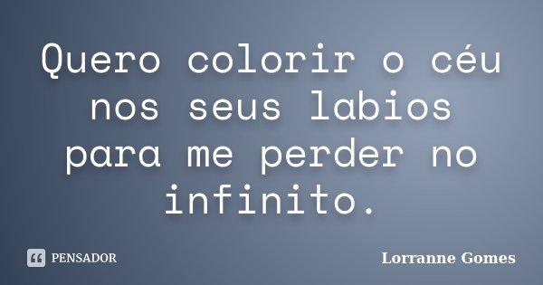 Quero colorir o céu nos seus labios para me perder no infinito.... Frase de Lorranne Gomes.