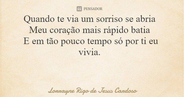 Quando te via um sorriso se abria Meu coração mais rápido batia E em tão pouco tempo só por ti eu vivia.... Frase de Lorrayne Rigo de Jesus Cardoso.