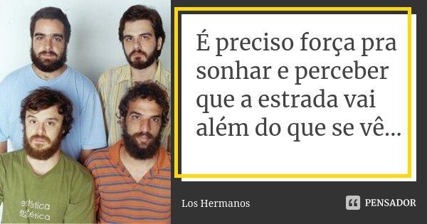 É preciso força pra sonhar e perceber que a estrada vai além do que se vê...... Frase de Los Hermanos.