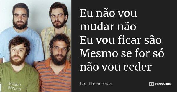 Eu não vou mudar não Eu vou ficar são Mesmo se for só não vou ceder... Frase de Los Hermanos.