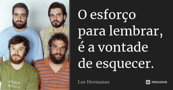 O esforço para lembrar, é a vontade de esquecer.... Frase de Los Hermanos.