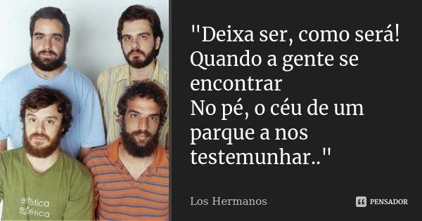 """""""Deixa ser, como será! Quando a gente se encontrar No pé, o céu de um parque a nos testemunhar..""""... Frase de Los Hermanos."""