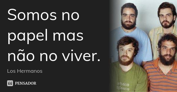 Somos no papel mas não no viver.... Frase de Los Hermanos.