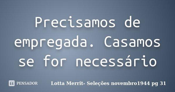 Precisamos de empregada. Casamos se for necessário... Frase de Lotta Merrit- Seleções novembro1944 pg 31.