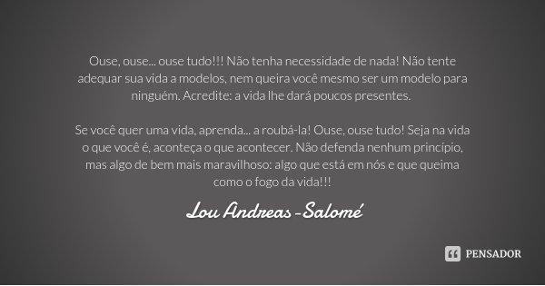 Ouse, ouse... ouse tudo!!! Não tenha necessidade de nada! Não tente adequar sua vida a modelos, nem queira você mesmo ser um modelo para ninguém. Acredite: a vi... Frase de Lou Andreas-Salomé.