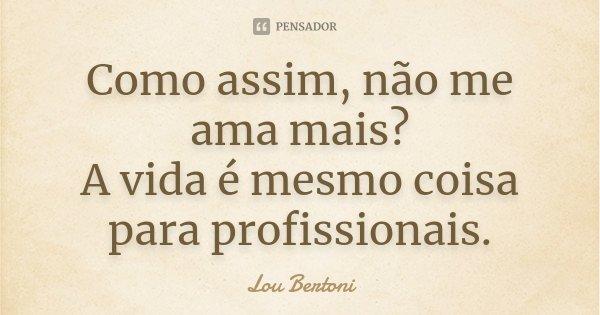 Como assim, não me ama mais? A vida é mesmo coisa para profissionais.... Frase de Lou Bertoni.