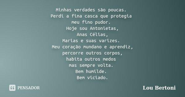 Minhas verdades são poucas. Perdi a fina casca que protegia meu fino pudor. Hoje sou Antonietas, Anas Célias, Marias e suas varizes. Meu coração mundano e apren... Frase de LOU BERTONI.