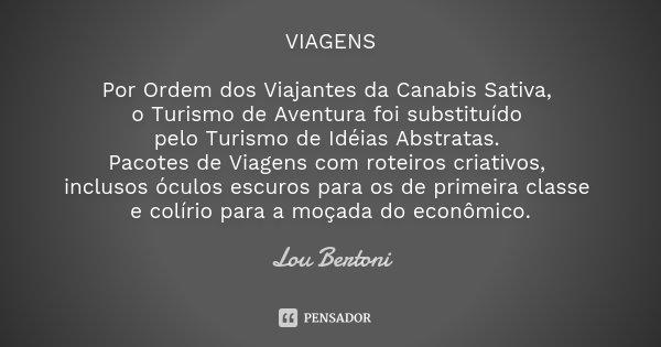VIAGENS Por Ordem dos Viajantes da Canabis Sativa, o Turismo de Aventura foi substituído pelo Turismo de Idéias Abstratas. Pacotes de Viagens com roteiros criat... Frase de Lou Bertoni.