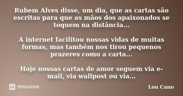 Rubem Alves disse, um dia, que as cartas são escritas para que as mãos dos apaixonados se toquem na distância... A internet facilitou nossas vidas de muitas for... Frase de Lou Cano.