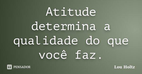 Atitude determina a qualidade do que você faz.... Frase de Lou Holtz.