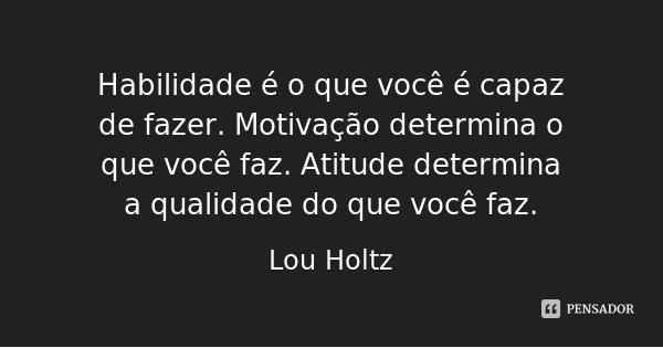 Habilidade é o que você é capaz de fazer. Motivação determina o que você faz. Atitude determina a qualidade do que você faz.... Frase de Lou Holtz.