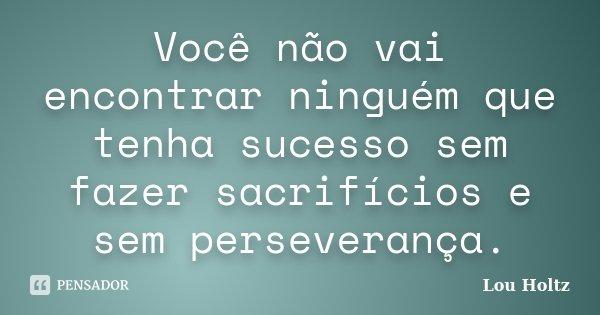 Você não vai encontrar ninguém que tenha sucesso sem fazer sacrifícios e sem perseverança.... Frase de Lou Holtz.