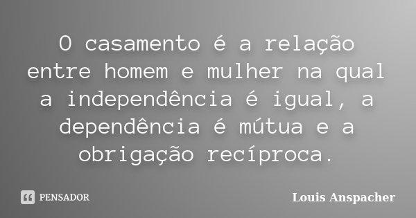 O casamento é a relação entre homem e mulher na qual a independência é igual, a dependência é mútua e a obrigação recíproca.... Frase de Louis Anspacher.