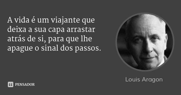 A vida é um viajante que deixa a sua capa arrastar atrás de si, para que lhe apague o sinal dos passos.... Frase de Louis Aragon.