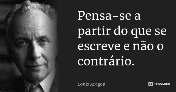 Pensa-se a partir do que se escreve e não o contrário.... Frase de Louis Aragon.