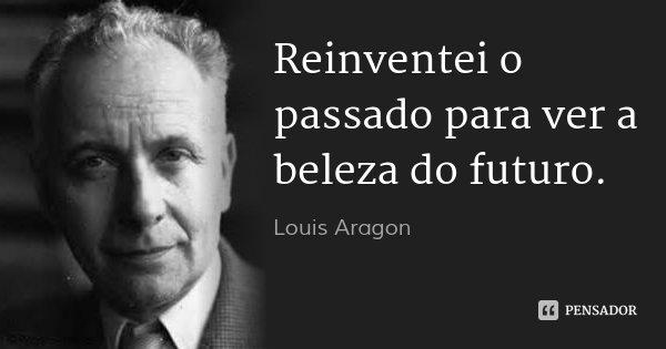 Reinventei o passado para ver a beleza do futuro.... Frase de Louis Aragon.