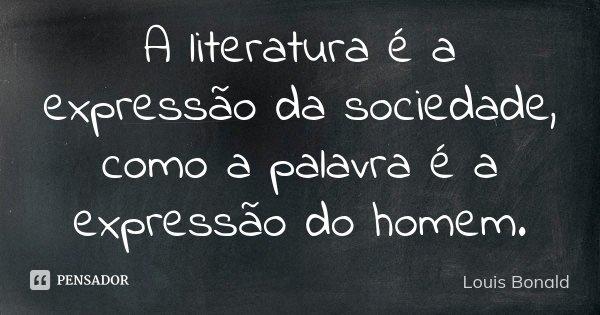 A literatura é a expressão da sociedade, como a palavra é a expressão do homem.... Frase de Louis Bonald.