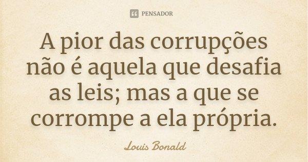 A pior das corrupções não é aquela que desafia as leis; mas a que se corrompe a ela própria.... Frase de Louis Bonald.