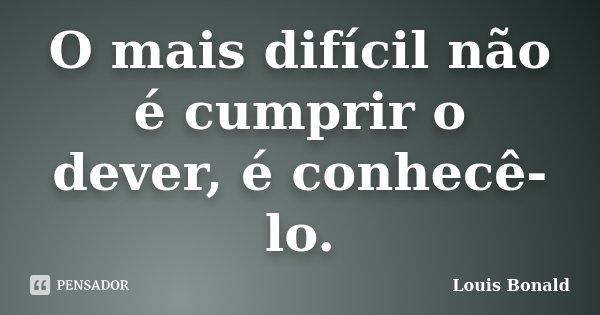 O mais difícil não é cumprir o dever, é conhecê-lo.... Frase de Louis Bonald.