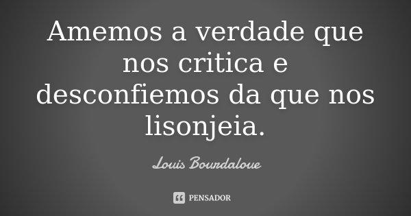 Amemos a verdade que nos critica e desconfiemos da que nos lisonjeia.... Frase de Louis Bourdaloue.