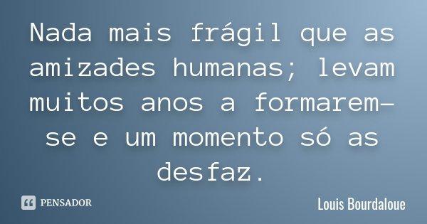Nada mais frágil que as amizades humanas; levam muitos anos a formarem-se e um momento só as desfaz.... Frase de Louis Bourdaloue.