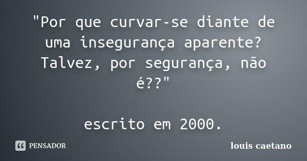 """""""Por que curvar-se diante de uma insegurança aparente? Talvez, por segurança, não é??"""" escrito em 2000.... Frase de Louis Caetano."""