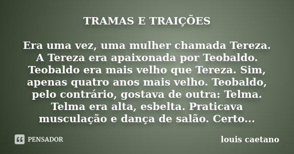 TRAMAS E TRAIÇÕES Era uma vez, uma mulher chamada Tereza. A Tereza era apaixonada por Teobaldo. Teobaldo era mais velho que Tereza. Sim, apenas quatro anos mais... Frase de Louis Caetano.