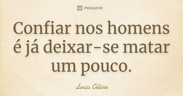 Confiar nos homens é já deixar-se matar um pouco.... Frase de Louis Céline.