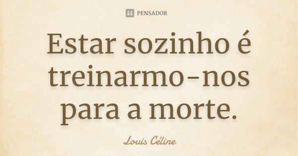 Estar sozinho é treinarmo-nos para a morte.... Frase de Louis Céline.