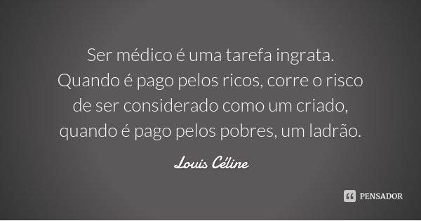 Ser médico é uma tarefa ingrata. Quando é pago pelos ricos, corre o risco de ser considerado como um criado, quando é pago pelos pobres, um ladrão.... Frase de Louis Céline.